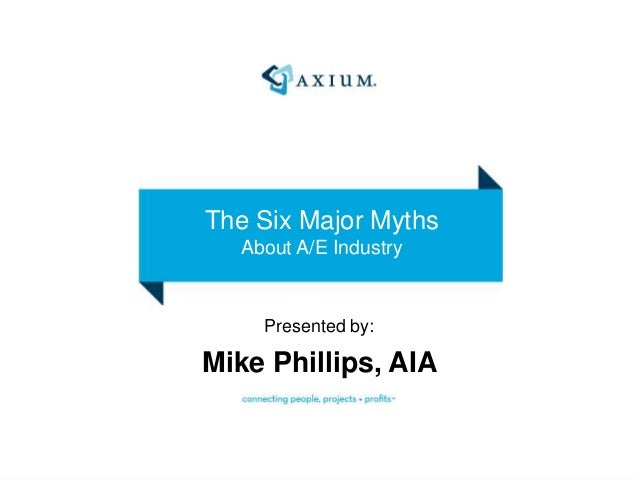 The Six Major Myths About A/E Industry Presented by: Mike Phillips, AIA