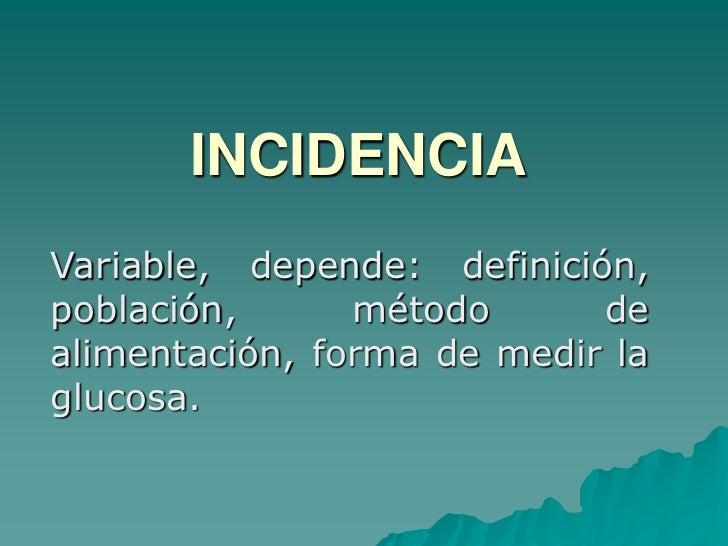 INCIDENCIA<br />Variable, depende: definición, población, método de alimentación, forma de medir la glucosa.<br />