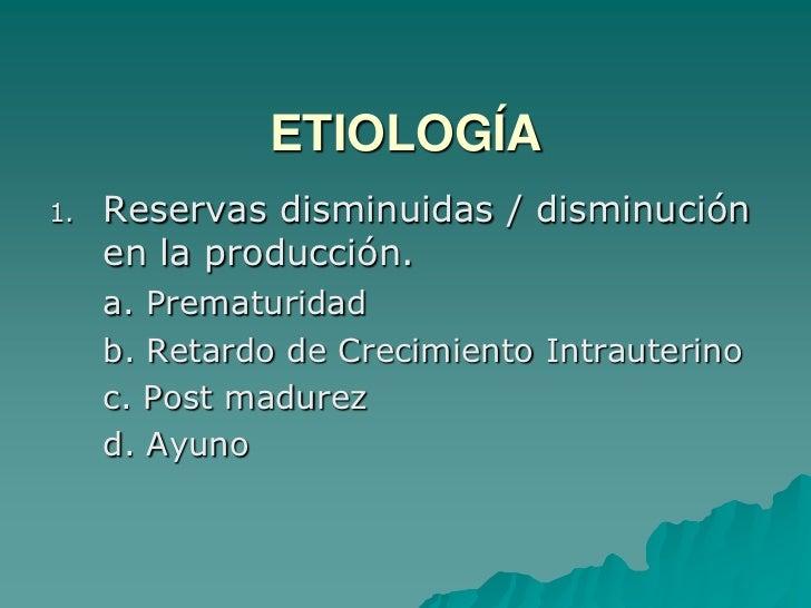ETIOLOGÍA<br />Reservas disminuidas / disminución en la producción.<br />a. Prematuridad<br />b. Retardo de Crecimiento I...
