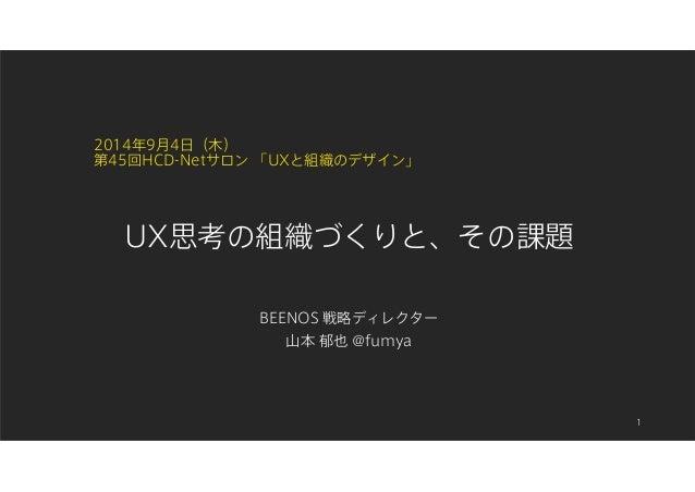 2014年9月4日(木)  第45回HCD-Netサロン「UXと組織のデザイン」  BEENOS 戦略ディレクター  山本郁也@fumya  1  UX思考の組織づくりと、その課題