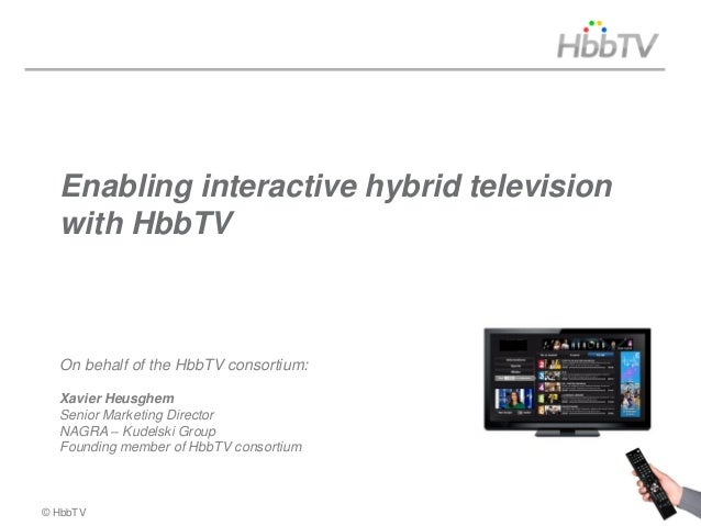 Enabling interactive hybrid television  with HbbTV  On behalf of the HbbTV consortium:  Xavier Heusghem  Senior Marketing ...