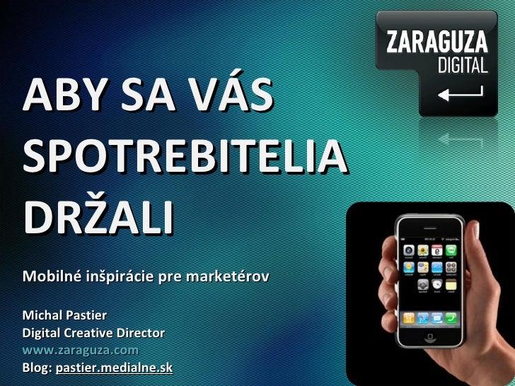 ABY SA VÁS SPOTREBITELIA DRŽALI Mobilné inšpirácie pre marketérov Michal Pastier Digital Creative Director www.zaraguza.co...
