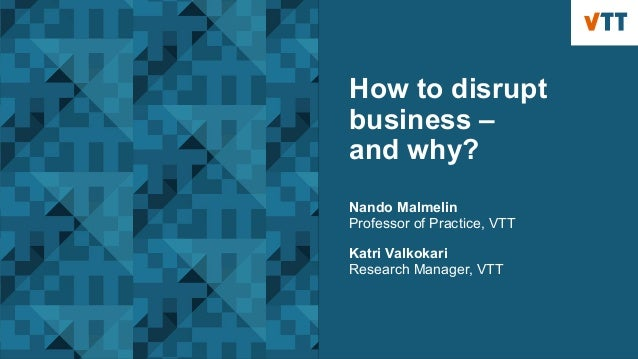 How to disrupt business – and why? Nando Malmelin Professor of Practice, VTT Katri Valkokari Research Manager, VTT