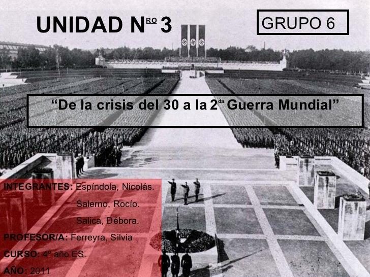 """UNIDAD N RO   3 """" De la crisis del 30 a la   2 da   Guerra Mundial"""" GRUPO 6 INTEGRANTES:  Espíndola, Nicolás. Salerno, Roc..."""