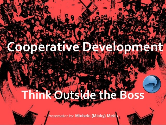 Agaric Cooperative Development Think Outside the Boss Presentation by: Michele (Micky) Metts