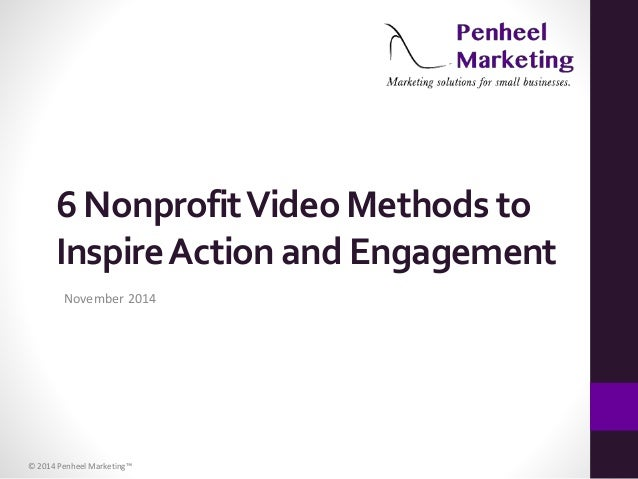 6 Nonprofit Video Methods to  Inspire Action and Engagement  November 2014  © 2014 Penheel Marketing™