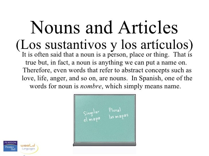 Nouns and Articles (Los sustantivos y los artículos) It is often said that a noun is a person, place or thing.  That is tr...