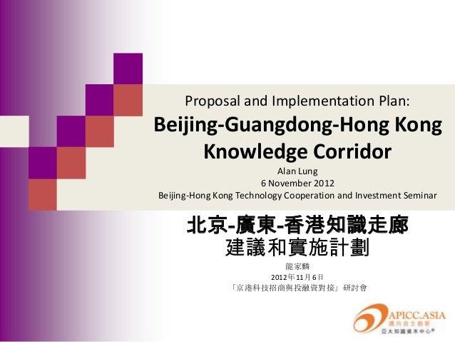 Proposal and Implementation Plan:Beijing-Guangdong-Hong Kong      Knowledge Corridor                           Alan Lung  ...