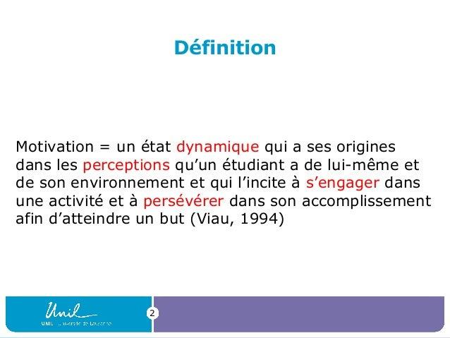 Définition  Motivation = un état dynamique qui a ses origines dans les perceptions qu'un étudiant a de lui-même et de son ...