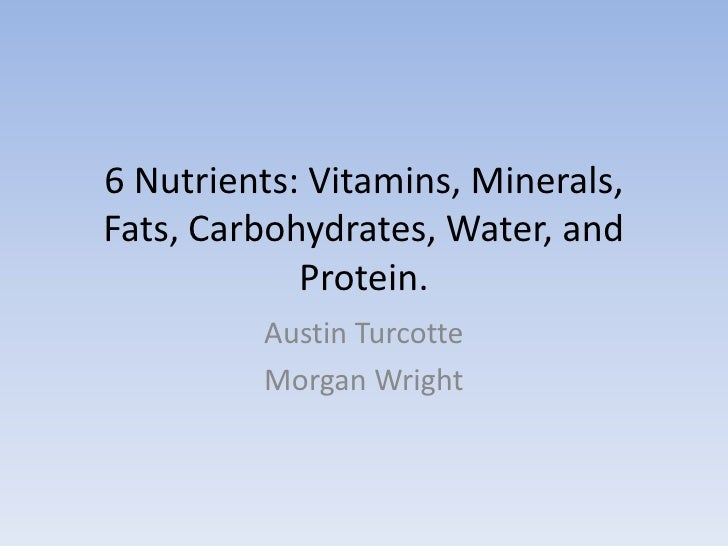 6 Nutrients: Vitamins, Minerals, Fats, Carbohydrates, Water, and Protein.<br />Austin Turcotte<br />Morgan Wright<br />