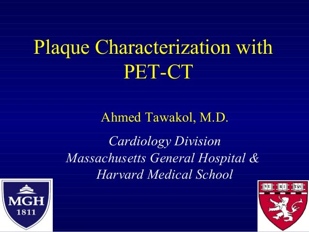 Plaque Characterization with PET-CT Ahmed Tawakol, M.D. Cardiology Division Massachusetts General Hospital & Harvard Medic...