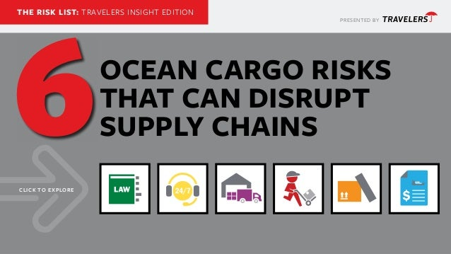 PRESENTED BY THE RISK LIST: TRAVELERS INSIGHT EDITION OCEAN CARGO RISKS THAT CAN DISRUPT SUPPLY CHAINS CLICK TO EXPLORE 6