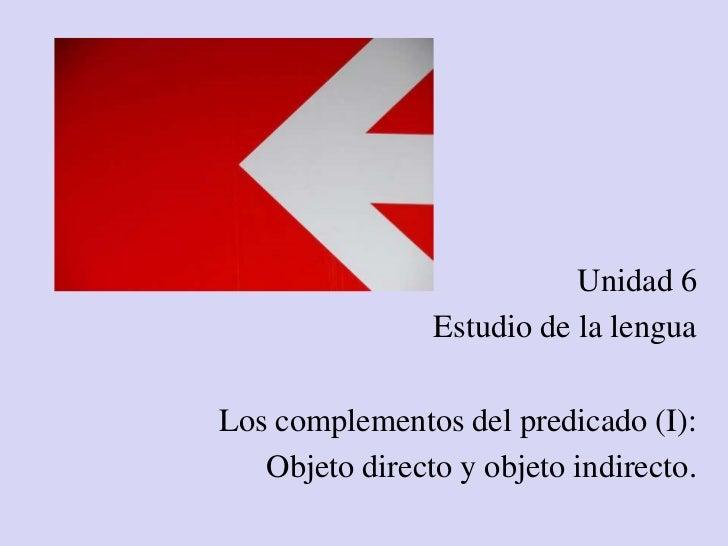 Unidad 6                Estudio de la lenguaLos complementos del predicado (I):   Objeto directo y objeto indirecto.