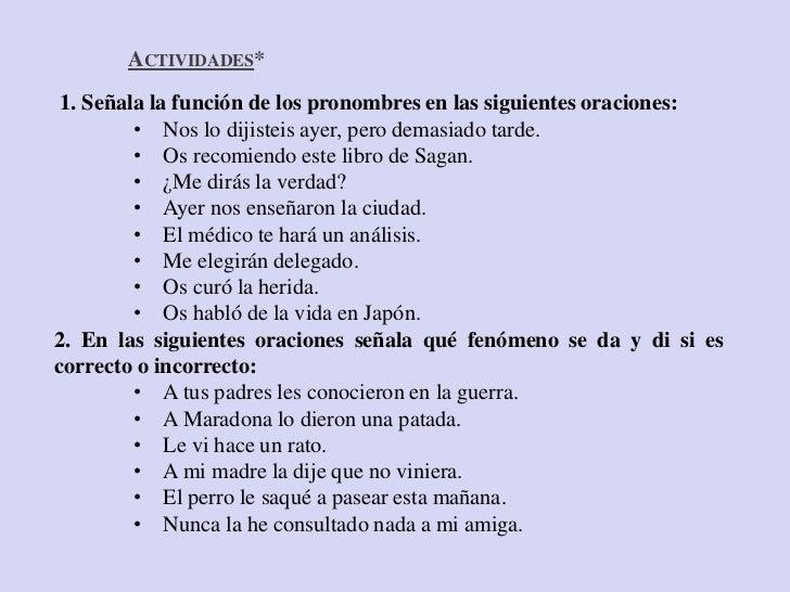 ACTIVIDADES* 1. Señala la función de los pronombres en las siguientes oraciones:         • Nos lo dijisteis ayer, pero dem...