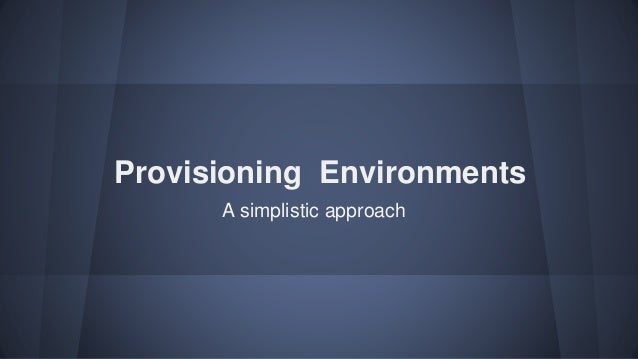 Provisioning Environments A simplistic approach