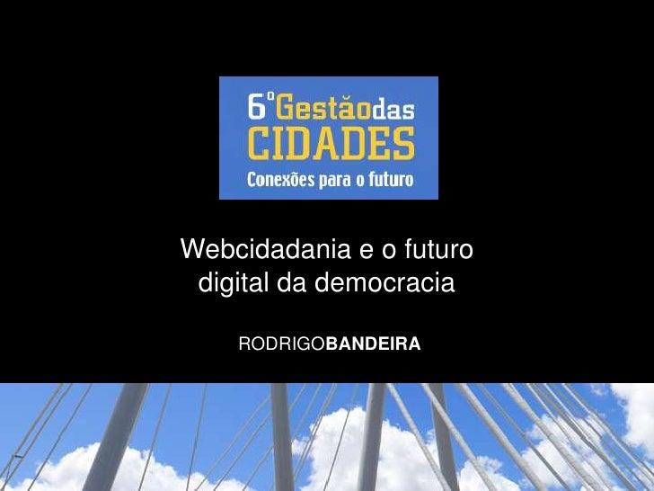Webcidadania e o futuro digital da democracia<br />RODRIGOBANDEIRA<br />