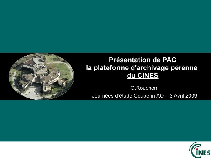 Présentation de PAC la plateforme d'archivage pérenne  du CINES O.Rouchon  Journées d'étude Couperin AO – 3 Avril 2009