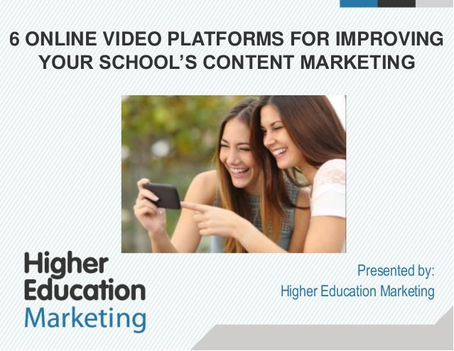 6 ONLINE VIDEO PLATFORMS FOR IMPROVING YOUR SCHOOL'S CONTENT MARKETING Presented by: Higher Education Marketing