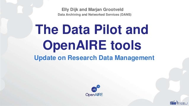 The Data Pilot and OpenAIRE tools Update on Research Data Management Elly Dijk and Marjan Grootveld Data Archiving and Net...