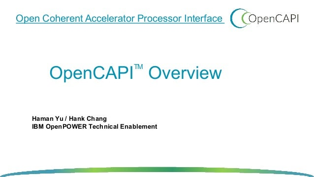 TM OpenCAPI Overview Open Coherent Accelerator Processor Interface Haman Yu / Hank Chang IBM OpenPOWER Technical Enablement