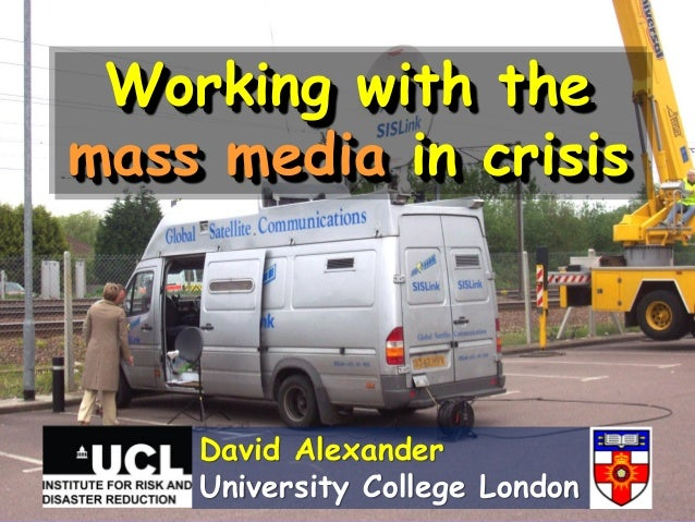 Working with themass media in crisisDavid AlexanderUniversity College London