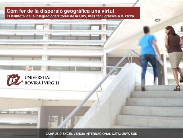 Campus d'Excel·lència Internacional Catalunya Sud | www.urv.cat | Cóm fer de la dispersió geogràfica una virtut El leitmot...