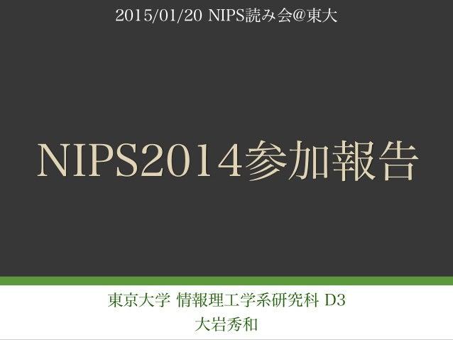 東京大学 情報理工学系研究科 D3 大岩秀和 NIPS2014参加報告 2015/01/20 NIPS読み会@東大