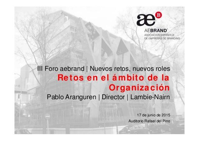 III Foro aebrand   Nuevos retos, nuevos roles Retos en el ámbito de la Organización Pablo Aranguren   Director   Lambie-Na...