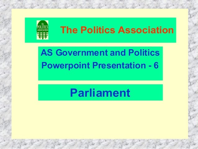 The Politics AssociationAS Government and PoliticsPowerpoint Presentation - 6      Parliament