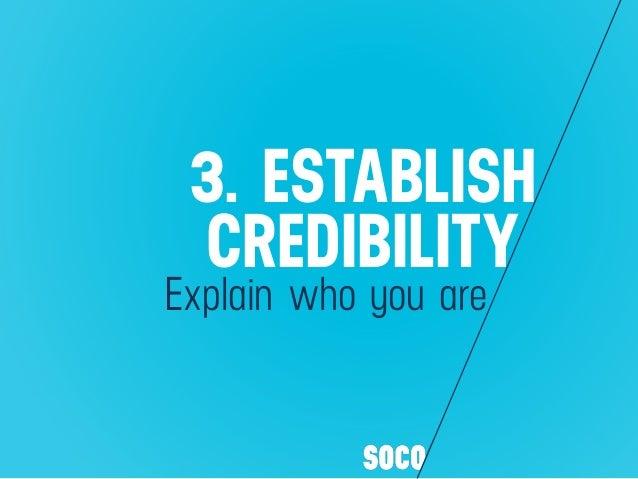 3. ESTABLISH CREDIBILITY Explain who you are