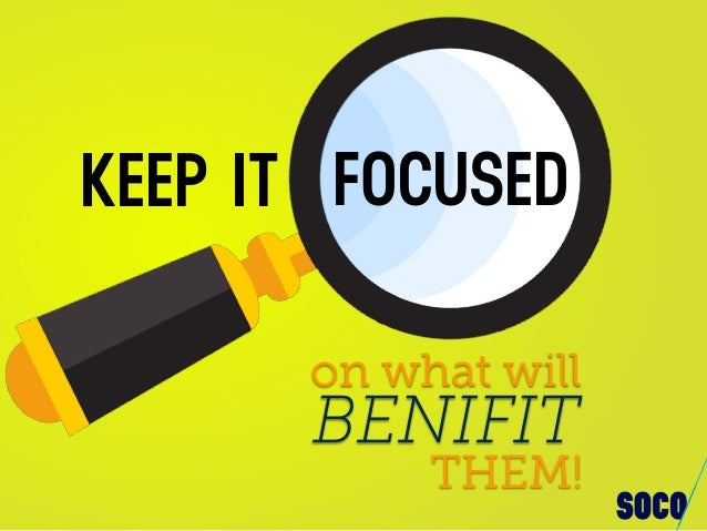 FOCUSEDKEEP IT on what will BENIFIT THEM!