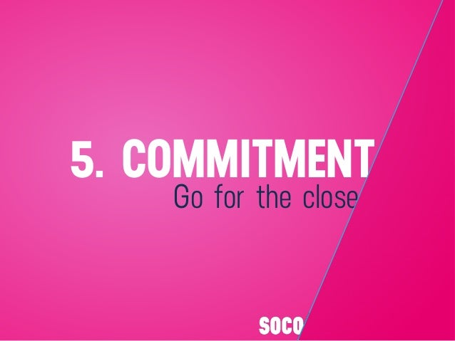 Go for the close 5. COMMITMENT