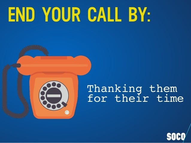 END YOUR CALL BY: Thanking them for their time