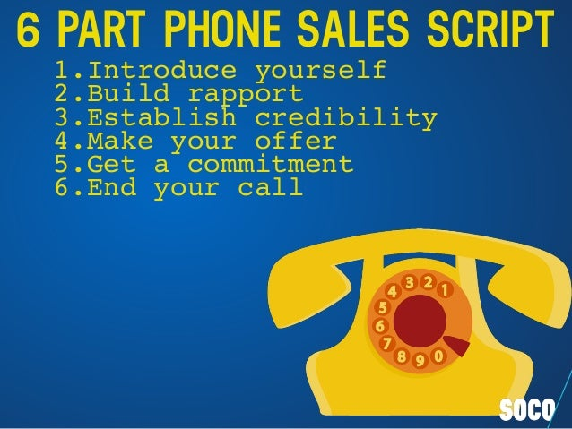 6 PART PHONE SALES SCRIPT 1.Introduce yourself 2.Build rapport 3.Establish credibility 4.Make your offer 5.Get a commitmen...