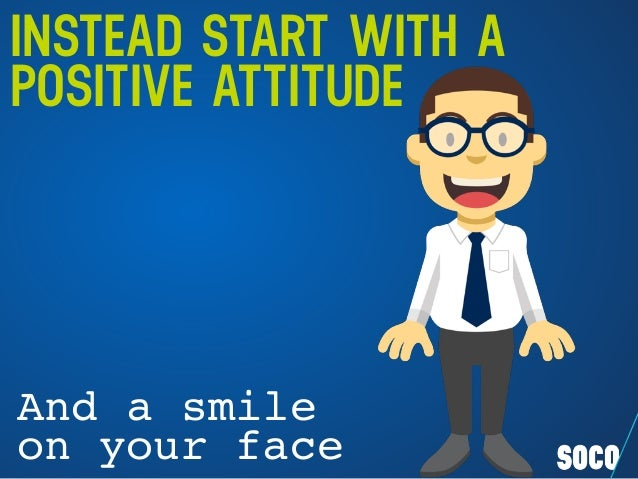 INSTEAD START WITH A POSITIVE ATTITUDE And a smile on your face