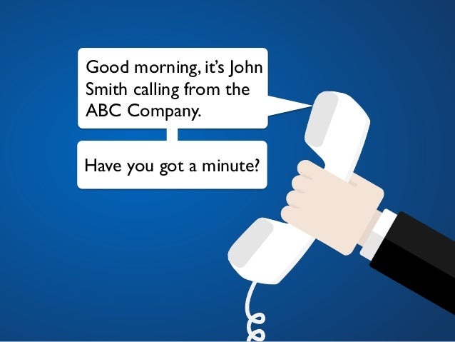 Good morning, it's John Smith calling from the ABC Company. Have you got a minute?