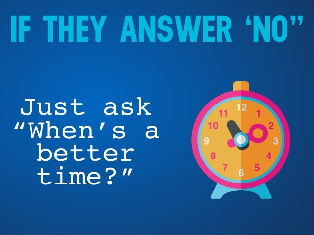 """IF THEY ANSWER 'NO"""" Just ask """"When's a better time?"""""""