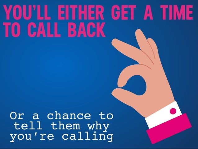 YOU'LL EITHER GET A TIME TO CALL BACK Or a chance to tell them why you're calling