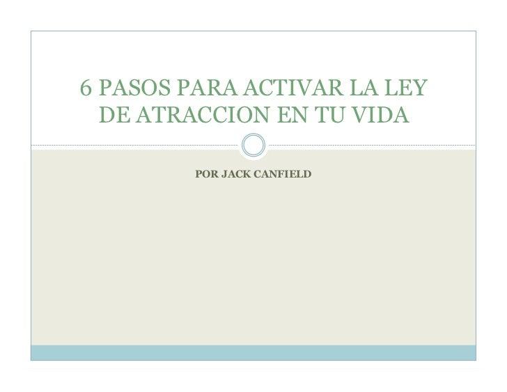 6 PASOS PARA ACTIVAR LA LEY   DE ATRACCION EN TU VIDA          POR JACK CANFIELD