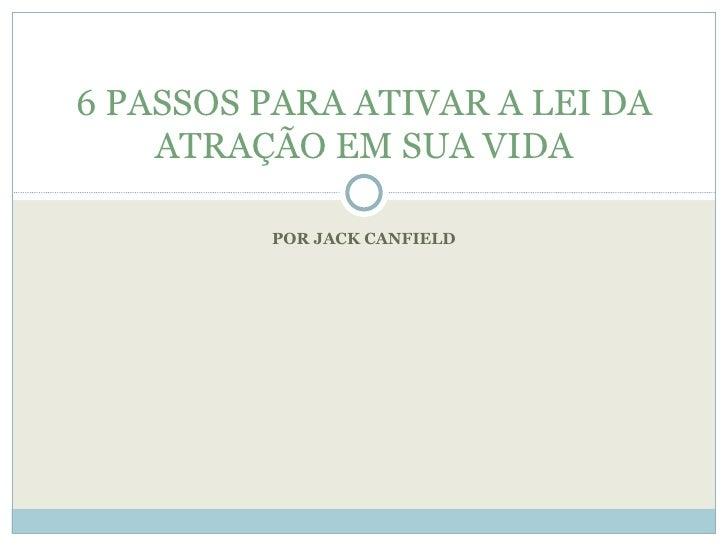 POR JACK CANFIELD 6 PASSOS PARA ATIVAR A LEI DA ATRAÇÃO EM SUA VIDA