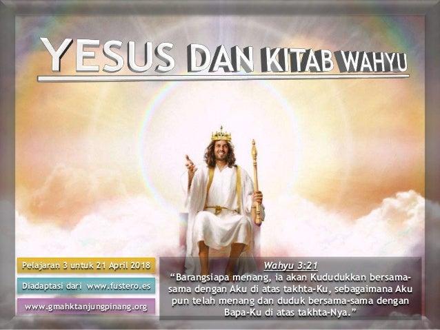 """Pelajaran 3 untuk 21 April 2018 Diadaptasi dari www.fustero.es www.gmahktanjungpinang.org Wahyu 3:21 """"Barangsiapa menang, ..."""
