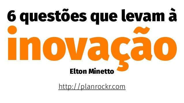 6 questões que levam à inovaçãoElton Minetto http://planrockr.com