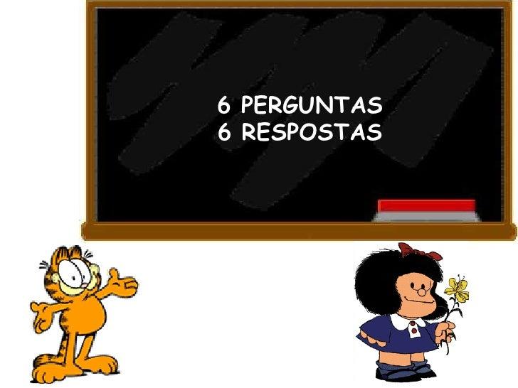 6 PERGUNTAS 6 RESPOSTAS