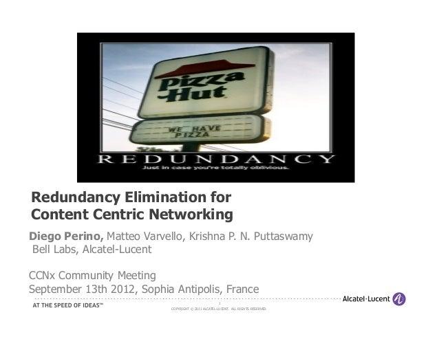 Redundancy Elimination forContent Centric NetworkingDiego Perino, Matteo Varvello, Krishna P. N. PuttaswamyBell Labs, Alca...