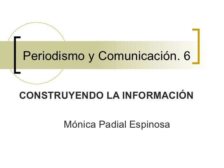 Periodismo y Comunicación. 6 CONSTRUYENDO LA INFORMACIÓN Mónica Padial Espinosa