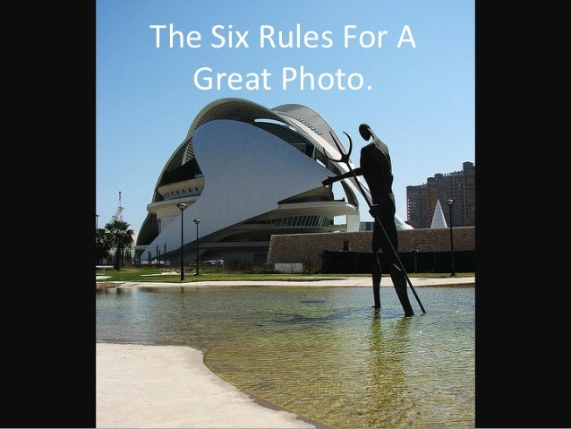 The Six Rules For A  Great Photo.