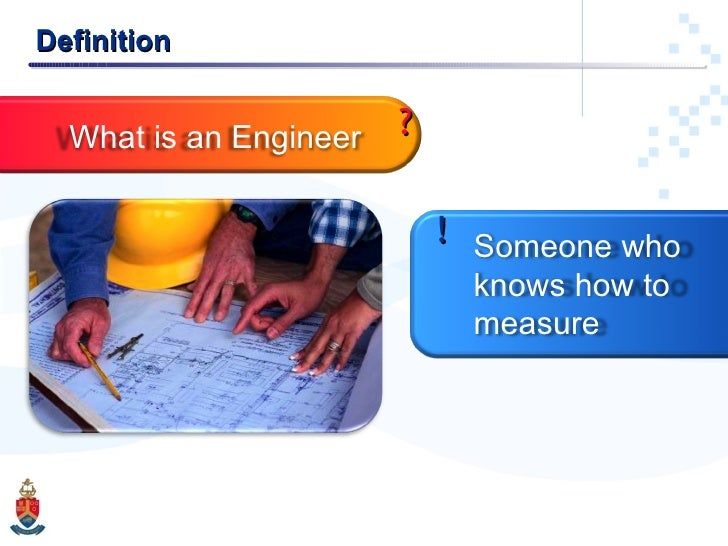 Definition ? What is an Engineer Someone who knows how to measure !
