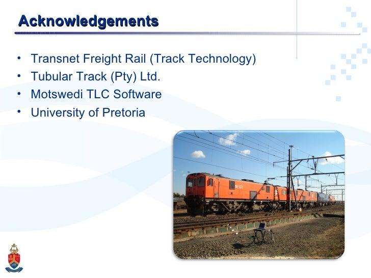 Acknowledgements <ul><li>Transnet Freight Rail (Track Technology) </li></ul><ul><li>Tubular Track (Pty) Ltd. </li></ul><ul...