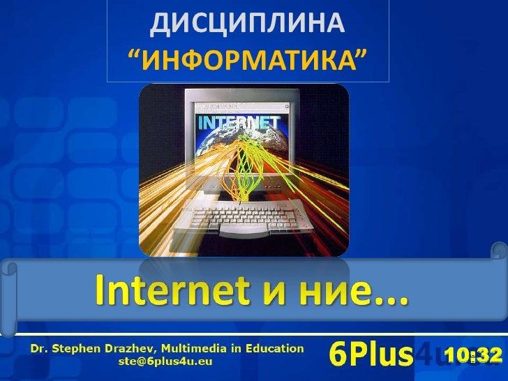 "ДИСЦИПЛИНА""ИНФОРМАТИКА""<br />Internet и ние...<br />6Plus4u<br />"