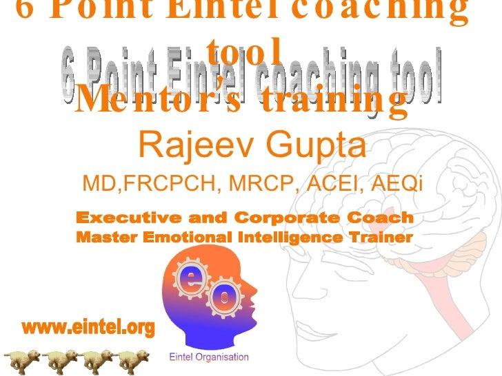 Rajeev Gupta MD,FRCPCH, MRCP, ACEI, AEQi 6 Point Eintel coaching tool Mentor's training 6 Point Eintel coaching tool Execu...